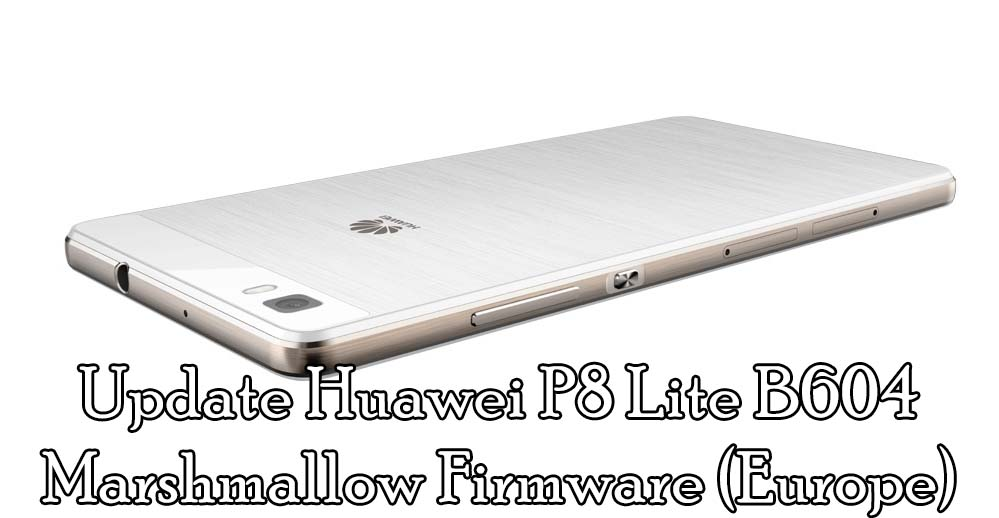 Guide to Update Huawei P8 Lite B604 Android Marshmallow Firmware (Europe)